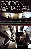 Gordon Matta-Clark: Art, Architecture and the Attack on Modernism