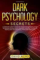 Dark Psychology Secrets: A Complete Guide to Discover the Advanced Manipulation Techniques, Reading Body Language, and How to Analyze People Using Psychological Tricks and Persuasion