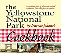 The Yellowstone National Park Cookbook: 125 Delicious Recipes by Yellowstone National Park
