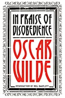 In Praise of Disobedience: The Soul of Man Under Socialism and Other Works