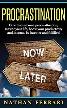 Procrastination: How to overcome procrastination, master your life, boost your productivity and income, be happier and fulfilled by [Ferrari, Nathan]