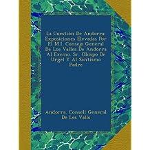 La Cuestión De Andorra: Exposiciones Elevadas Por El M.I. Consejo General De Los Valles De Andorra Al Excmo. Sr. Obispo De Urgel Y Al Santísmo Padre (Spanish Edition)