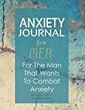 Anxiety Journal For Men - For The Man That Wants To Combat Anxiety: 90-day tracker. 98 pages. 8.5x11 inches