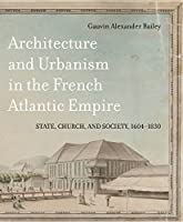 Architecture and Urbanism in the French Atlantic Empire: State, Church, and Society 1604-1830 (Mcgill-queen's French Atlantic Worlds Series)