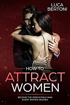 How To Attract Women: Become the Irresistible Man Every Women Desires by [Bertoni, Luca]