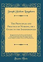 The Principles and Practice of Nursing, or a Guide to the Inexperienced: Designed to Instruct the Nurse in the Principles of Her Profession, and to Assist the Inexperienced in Performing the Various Duties Pertaining to the Sick Room; Adapted to Families,