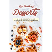The Book of Desserts: 25 Amazing Desserts Recipes to Ensure the Best Dessert Experience