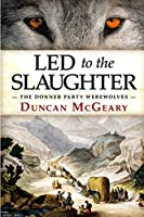 Led to the Slaughter: The Donner Party Werewolves: A Virginia Reed Adventure (Virginia Reed Adventures)