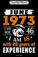 Composition Notebook: June 1973 I Am Not 46 I Am 18 With 28 Year Of Experience  Journal/Notebook Blank Lined Ruled 6x9 100 Pages