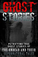 Ghost Stories: Petrifying True Ghost Stories of the Undead and Their Supernatural Tales (Ghost Stories, True Ghost Stories, True Ghost Stories and Hauntings, Haunted Asylums)