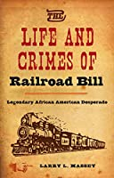 The Life and Crimes of Railroad Bill: Legendary African American Desperado