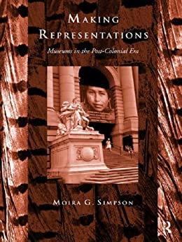 Making Representations: Museums in the Post-Colonial Era (Heritage: Care-Preservation-Management) by [Simpson, Moira G.]