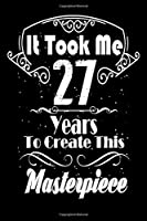 It Took Me 27 Years to Create this Masterpiece: 27 Year Old Birthday Gift Journal / Notebook / Diary / Thanksgiving & Christmas Gift. Funny Birthday gift for Men & Women