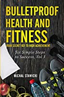 Bulletproof Health and Fitness: Your Secret Key to High Achievement (Six Simple Steps to Success)