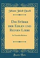 Die Staerke Der Edlen Und Reinen Liebe: In Vierzehn Buechern (Classic Reprint)