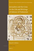 Jerusalem and the Cross in the Life and Writings of Ademar of Chabannes (Studies in the History of Christian Thought)