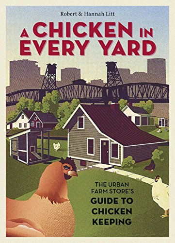 Download A Chicken in Every Yard: The Urban Farm Store's Guide to Chicken Keeping 1580085822