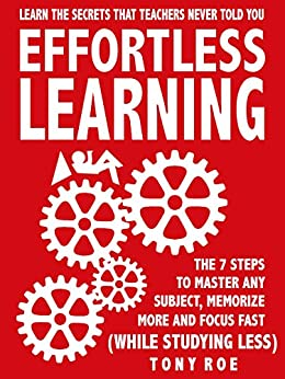 Effortless Learning: Learn The Secrets That Teachers Never Told You:  Master Any Subject, Memorize More, And Focus Fast ( WHILE STUDYING LESS) by [Roe, Tony]