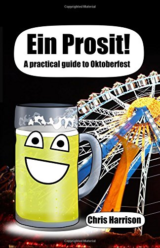 Download Ein Prosit!: A Practical Guide to Oktoberfest 1512157996