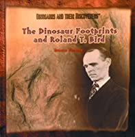 The Dinosaur Footprints and Roland T. Bird (Dinosaurs and Their Discoverers)