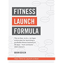 Fitness Launch Formula: The no fear, no b.s., no hype, action plan for launching a profitable fitness business in 60 days or less – from someone who's done it