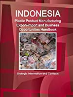 Indonesia Plastic Product Manufacturing Export-Import and Business Opportunities Handbook - Strategic Information and Contacts