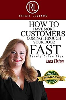 RETAIL LEGENDS: How to have more CUSTOMERS coming through your door FAST, Beauty Salon Tips by [Elston, Jana]