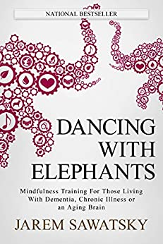 Dancing with Elephants: Mindfulness Training For Those Living With Dementia, Chronic Illness or an Aging Brain (How to Die Smiling Book 1) by [Sawatsky, Jarem]