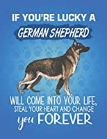 If You're Lucky A German Shepherd Will Come Into Your Life, Steal Your Heart And Change You Forever: Composition Notebook for Dog and Puppy Lovers