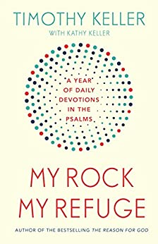 My Rock; My Refuge: A Year of Daily Devotions in the Psalms (US title: The Songs of Jesus) by [Keller, Timothy]