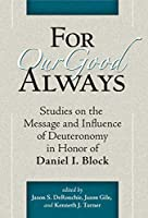 For Our Good Always: Studies on the Message and Influence of Deuteronomy in Honor of Daniel I. Block