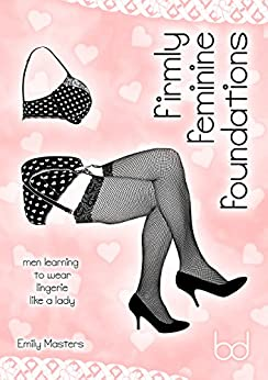 Firmly Feminine Foundations: Men Learning to Wear Lingerie Like a Lady by [Masters, Emily]