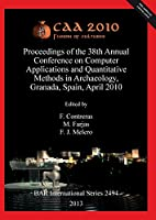 Caa 2010: Fusion of Cultures. Proceedings of the 38th Annual Conference on Computer Applications and Quantitative Methods in Archaeology, Granada, Spain, April 2010 (BAR International)