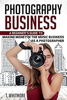 Amateur Photography: A Beginner's Guide to Making Money in the Music Business as a Photographer by [Whitmore, T]