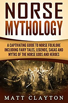 Norse Mythology: A Captivating Guide to Norse Folklore Including Fairy Tales, Legends, Sagas and Myths of the Norse Gods and Heroes by [Clayton, Matt]