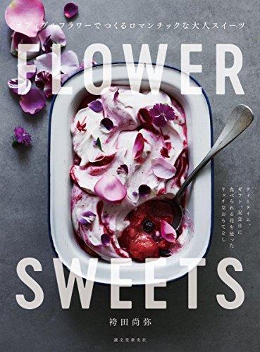FLOWER SWEETS エディブルフラワーでつくるロマンチックな大人スイーツ: ティータイム、ギフト、記念日に 食べられる花を使ったリッチなおもてなし