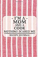 I'm a Mom and a Cook Nothing Scares Me Recipe Journal: Blank Recipe Journal to Write in for Women, Cooks, BBQ and Baking Log, Document all Your Special Recipes and Notes for Your Favorite ... for Women, Wife, Mom, Aunt (6x9 120 pages)