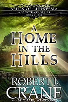 A Home in the Hills: A Sanctuary Series (Ashes of Luukessia Book 3) by [Crane, Robert J., Winstone, Michael]