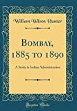 Bombay, 1885 to 1890: A Study in Indian Administration (Classic Reprint)