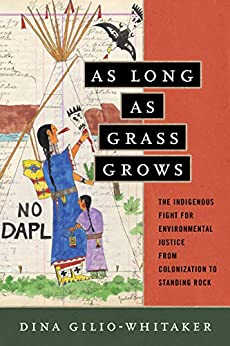 As Long as Grass Grows: The Indigenous Fight for Environmental Justice, from Colonization to Standing Rock by [Gilio-Whitaker, Dina]