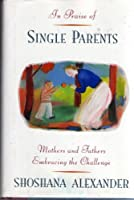 In Praise of Single Parents: Mothers and Fathers Embracing the Challenge