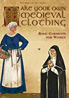 Make Your Own Medieval Clothing: Basic Garments for Women