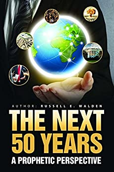 The Next 50 Years: A Prophetic Perspective by [Walden, Russell]