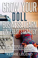Grow Your Doll Business: Learn Pinterest Strategy: How to Increase Blog Subscribers, Make More Sales, Design Pins, Automate & Get Website Traffic for Free