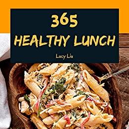 Healthy Lunch 365: Enjoy 365 Days With Amazing Healthy Lunch Recipes In Your Own Healthy Lunch Cookbook! (Lunch Box Cookbook, Bento Lunch Cookbook, School Lunch Cookbook, Work Lunch Recipe) [Book 1] by [Liu, Lucy]