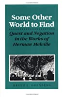 Some Other World to Find: Quest and Negation in the Works of Herman Melville