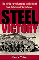 Steel Victory: The Heroic Story of America's Independent Tank Battalions at War in Europe