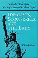 Idealists, Scoundrels, and the Lady: An Insider's View of the Statue of Liberty-Ellis Island Project