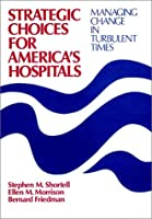 Strategic Choices for America's Hospitals: Managing Change in Turbulent Times (Cloth Edition) (JOSSEY BASS/AHA PRESS SERIES)
