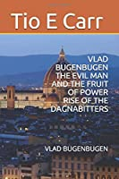 VLAD BUGENBUGEN  THE EVIL MAN AND THE FRUIT OF POWER RISE OF THE DAGNABITTERS: VLAD BUGENBUGEN